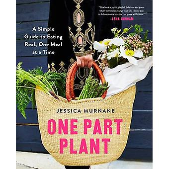 One Part Plant - A Simple Guide to Eating Real - One Meal at a Time by