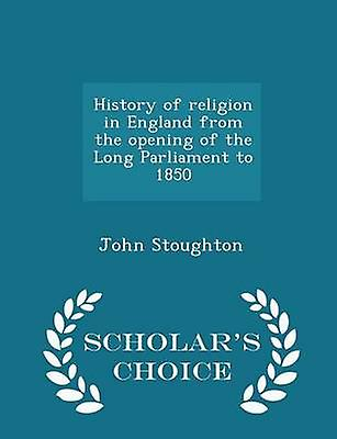 History of religion in England from the opening of the Long Parliament to 1850  Scholars Choice Edition by Stoughton & John