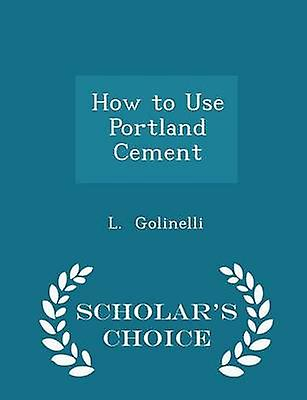 How to Use Portland Cement  Scholars Choice Edition by Golinelli & L.