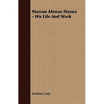 Marcus Alonzo Hanna  His Life And Work by Croly & Herbert