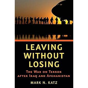 Leaving Without Losing The War on Terror After Iraq and Afghanistan by Katz & Mark N.