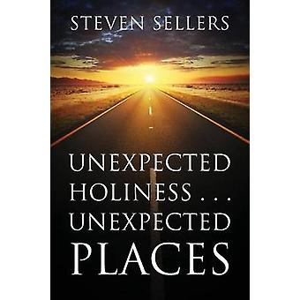 Unexpected Holiness . . . Unexpected Places by Sellers & Steven
