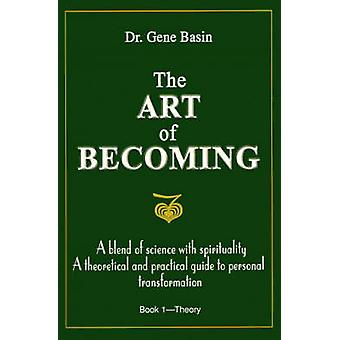 The Art of Becoming A Blend of Science with Spirituality a Theoretical and Practical Guide to Personal Transformation by Basin & Gene