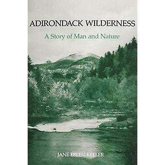 Adirondack Wilderness - A Story of Man and Nature by Jane Eblen Keller