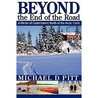 Beyond the End of the Road A Winter of Contentment North of the Arctic Circle by Pitt & Michael D.