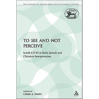 To See and Not Perceive Isaiah 6.910 in Early Jewish and Christian Interpretation by Evans & Craig A.