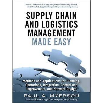 Supply Chain and Logistics Management Made Easy  Methods and Applications for Planning Operations Integration Control and Improvement and Network Design by Paul A Myerson