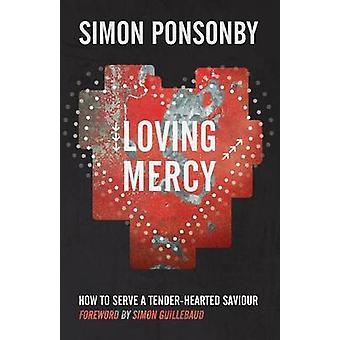 Loving Mercy How to Serve a TenderHearted Saviour by Ponsonby & Simon