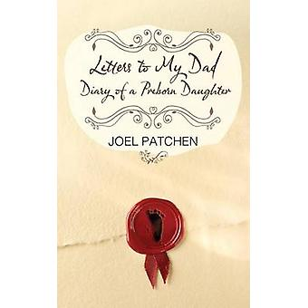 Letters to My Dad Diary of a Preborn Daughter by Patchen & Joel