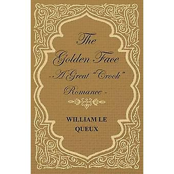 The Golden Face  A Great Crook Romance by Le Queux & William