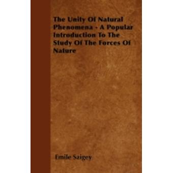 The Unity Of Natural Phenomena  A Popular Introduction To The Study Of The Forces Of Nature by Saigey & Emile