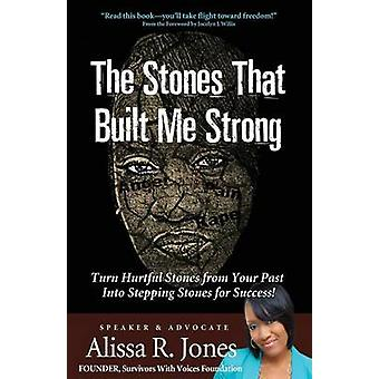 The Stones That Built Me Strong Turn Hurtful Stones from Your Past Into Stepping Stones for Success by Jones & Alissa R.