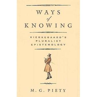 Ways of Knowing - Kierkegaard's Pluralist Epistemology by M.G. Piety -
