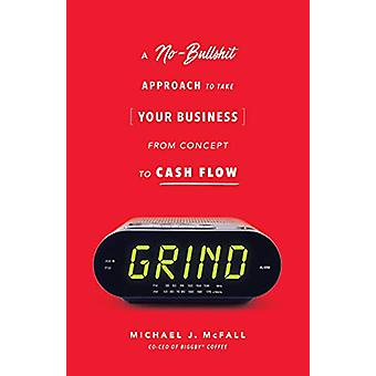 Grind - A No-Bullshit Approach to Take Your Business from Concept to C