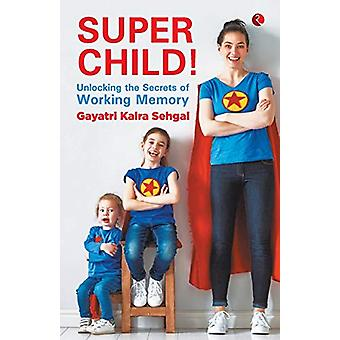 SUPER CHILD - Unlocking the Secrets of Working Memory by Gayatri Kalra
