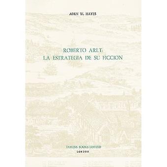 Roberto Arlt: La Estrategia de su Ficcion: La Estrategia De Su Ficcion (Monografo�as A)