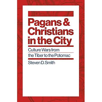 Pagans and Christians in the City  Culture Wars from the Tiber to the Potomac by Steven D Smith