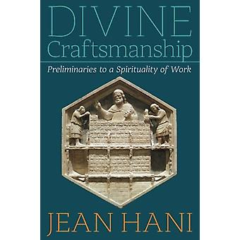 Divine Craftsmanship - Preliminaries to a Spirituality of Work by Jean