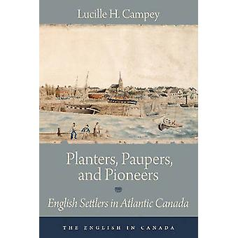 Planters Paupers and Pioneers  English Settlers in Atlantic Canada by Lucille H Campey