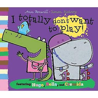 I Totally Don't Want to Play! by Ann Bonwill - Simon Rickerty - 97801