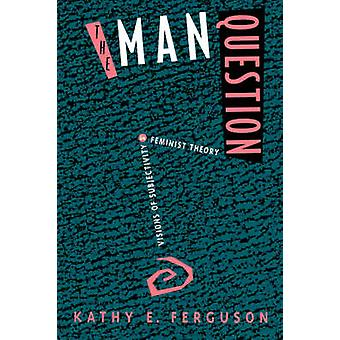 The Man Question - Visions of Subjectivity in Feminist Theory by Kathy