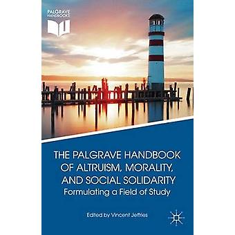 The Palgrave Handbook of Altruism Morality and Social Solidarity Formulating a Field of Study by Jeffries & Vincent