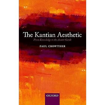 The Kantian Aesthetic From Knowledge to the AvantGarde by Crowther & Paul
