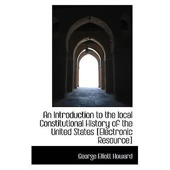 Eine Einführung in die lokale Verfassungsgeschichte der Vereinigten Staaten elektronische Ressource durch Howard & George Elliott