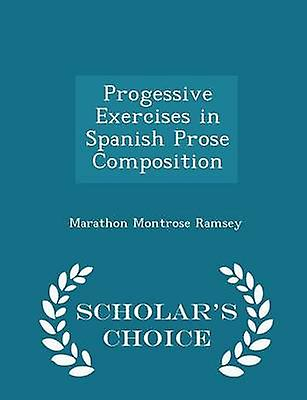 Progessive Exercises in Spanish Prose Composition  Scholars Choice Edition by Ramsey & Marathon Montrose