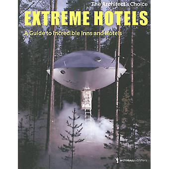 Extreme Hotels - A Guide to Incredible Inns and Hotels by Archimappubl