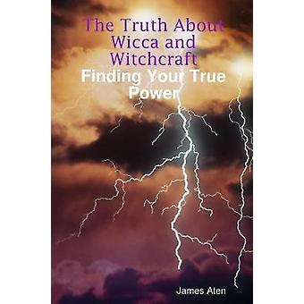 The Truth About Wicca and Witchcraft Finding Your True Power by Aten & James
