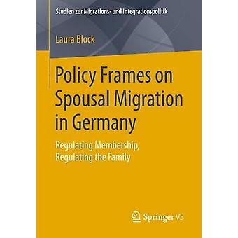 Policy Frames on Spousal Migration in Germany  Regulating Membership Regulating the Family by Block & Laura