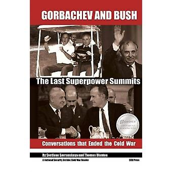 Gorbachev and Bush  The Last Superpower Summits. Conversations that Ended the Cold War by Edited by Svetlana Savranskaya