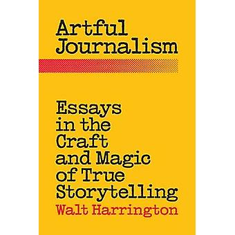 Artful Journalism Essays in the Craft and Magic of True Storytelling by Harrington & Walt