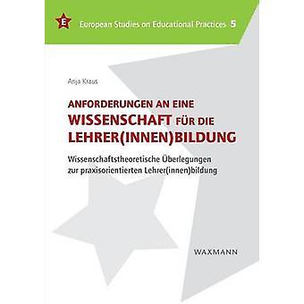 Anforderungen an eine Wissenschaft fr die LehrerinnenbildungWissenschaftstheoretische berlegungen zur praxisorientierten Lehrerinnenbildung by Kraus & Anja