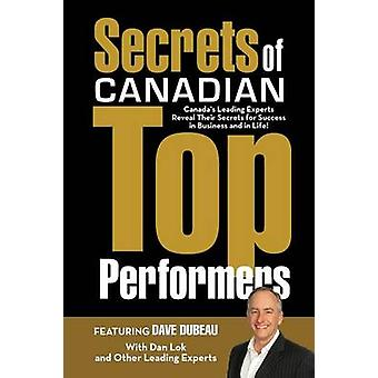 Secrets of Canadian Top Performers Canadas Leading Experts Reveal Their Secrets for Success in Business and in Life by Dubeau & Dave