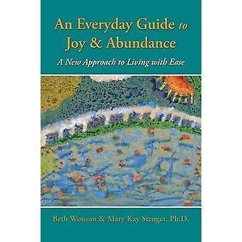 An Everyday Guide to Joy  Abundance A New Approach to Living with Ease by Wonson & Beth