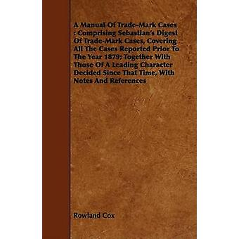 A Manual Of TradeMark Cases  Comprising Sebastians Digest Of TradeMark Cases Covering All The Cases Reported Prior To The Year 1879 Together With Those Of A Leading Character Decided Since That by Cox & Rowland