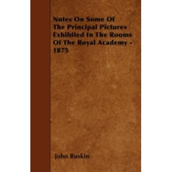 Notes On Some Of The Principal Pictures Exhibited In The Rooms Of The Royal Academy  1875 by Ruskin & John