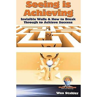 Seeing Is Achieving  Invisible Walls  How to Break Through to Achieve Success by Stahler & Wes
