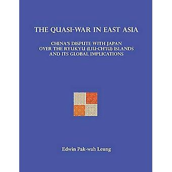 The QuasiWar in East Asia Chinas Dispute with Japan over the Ryukyu LiuChiu Islands and Its Global Implications by Leung & Edwin Pakwah
