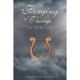 The Forging of Things An Anthology by Alicea & Jonathan