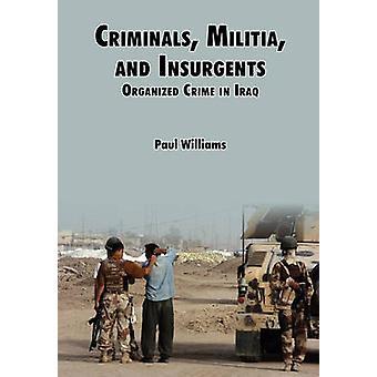 Criminals Militias and Insurgents Organized Crime in Iraq by Willliams & Phil