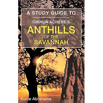 A Study Guide to Chinua Achebes Anthills of the Savannah by Abrahams & Kunle