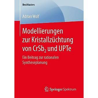 Modellierungen zur Kristallzchtung von CrSb2 und UPTe  Ein Beitrag zur rationalen Syntheseplanung by Wolf & Adrian