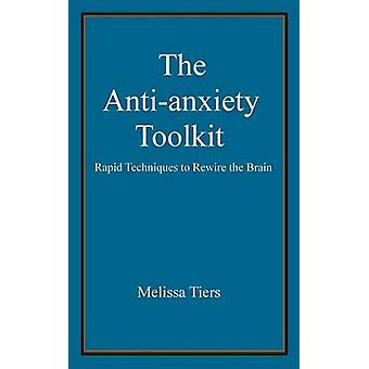 The Anti-Anxiety Toolkit - Rapid Techniques to Rewire the Brain by Mel