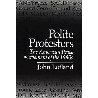 Polite Protesters - American Peace Movement of the 1980's by John Lofl