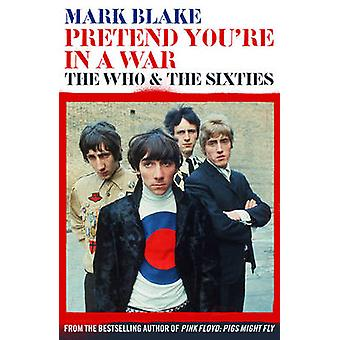 Pretend You're in a War - The Who and the Sixties by Mark Blake - 9781