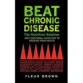 Beat chronische ziekte: De voeding oplossing: functionele voeding gebruiken om te herstellen van uw gezondheid