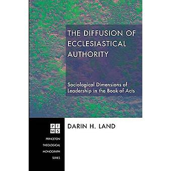 The Diffusion of Ecclesiastical Authority Sociological Dimensions of Leadership in the Book of Acts by Land & Darin H.